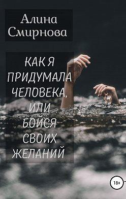 Алина Смирнова - Как я придумала человека, или Бойся своих желаний