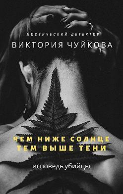 Виктория Чуйкова - Чем ниже солнце, тем вышетени. Исповедь убийцы