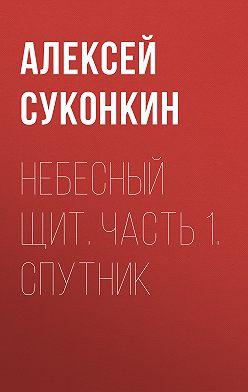 Алексей Суконкин - Небесный щит. Часть 1. Спутник
