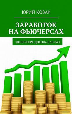 Юрий Козак - Заработок на фьючерсах. Увеличение дохода в 10 раз