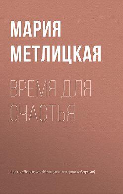 Мария Метлицкая - Время для счастья
