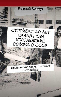Евгений Вермут - Стройбат 40лет назад, или Королевские войска вСССР. Иронические записки истихи остройбате