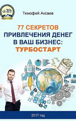 Тимофей Аксаев - 77 секретов привлечения денег в ваш бизнес. Турбостарт