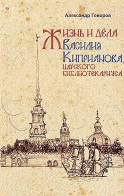 Александр Говоров - Жизнь и дела Василия Киприанова, царского библиотекариуса