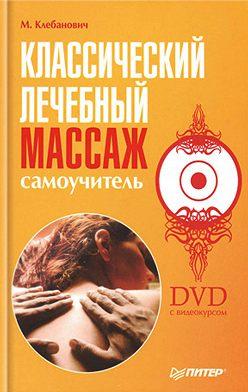 Михаил Клебанович - Классический лечебный массаж. Самоучитель