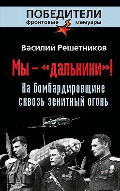 Василий Решетников - Мы – «дальники»! На бомбардировщике сквозь зенитный огонь