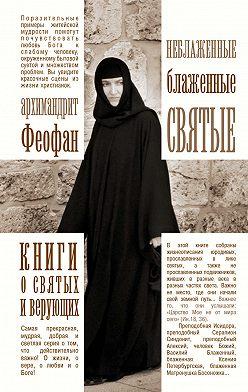 Феофан Архимандрит - Неблаженные блаженные святые. Рассказы о необыкновенных подвижниках