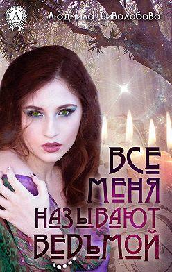 Людмила Сиволобова - Все меня называют ведьмой