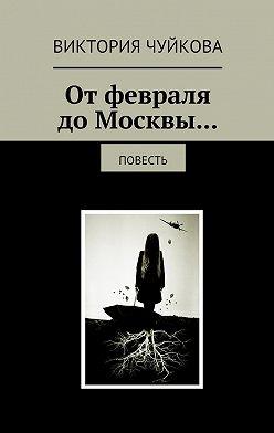 Виктория Чуйкова - Отфевраля доМосквы… Повесть