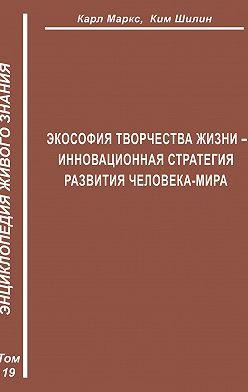 Ким Шилин - Экософия Творчества Жизни – инновационная стратегия человека-мира (Второе рождение К. Маркса – в России)