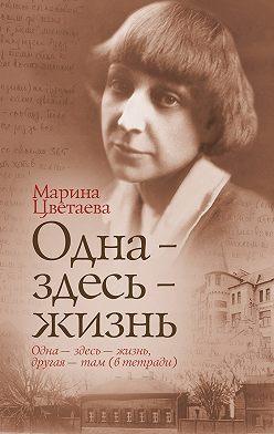 Марина Цветаева - Одна – здесь – жизнь