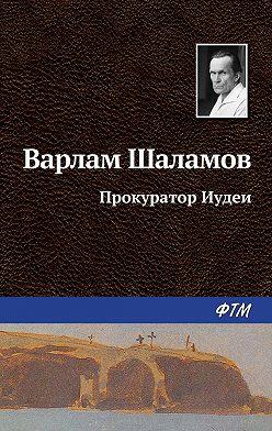 Варлам Шаламов - Прокуратор Иудеи