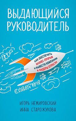 Игорь Немировский - Выдающийся руководитель. Как обеспечить бизнес-прорыв и вывести компанию в лидеры отрасли