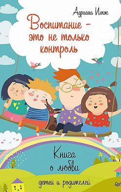 Адриана Имж - Воспитание – это не только контроль. Книга о любви детей и родителей
