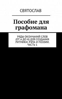 Святослав - Пособие для графомана. Ряды окончаний слов (от А до Н) для создания ритмики, рэпа ипоэзии. Часть 1