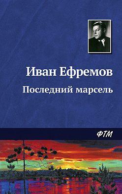 Иван Ефремов - Последний марсель