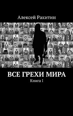 Алексей Ракитин - Все грехи мира. Книга 1