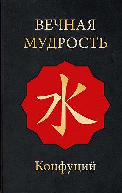 Конфуций - Вечная мудрость