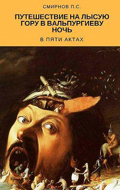 Павел Смирнов - Путешествие на Лысую гору в Вальпургиеву ночь в пяти актах