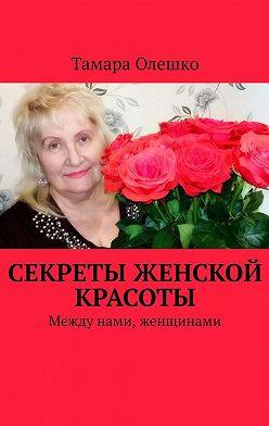 Тамара Олешко - Секреты женской красоты. Между нами, женщинами
