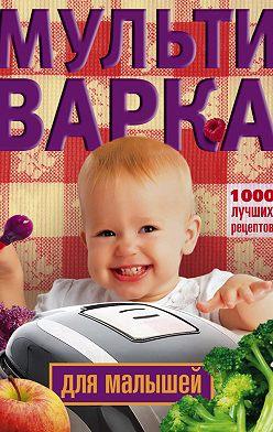 Неустановленный автор - Мультиварка для малышей. 1000 лучших рецептов