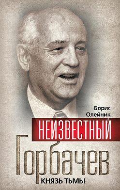 Борис Олейник - Неизвестный Горбачев. Князь тьмы (сборник)