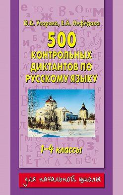 Ольга Узорова - 500 контрольных диктантов по русскому языку. 1–4 классы