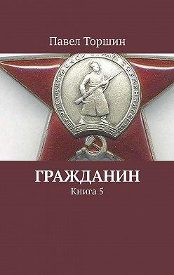 Павел Торшин - Гражданин. Книга5