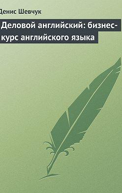 Денис Шевчук - Деловой английский: бизнес-курс английского языка