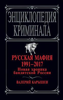 Валерий Карышев - Русская мафия 1991 – 2017. Новая хроника бандитской России