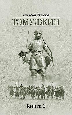 Алексей Гатапов - Тэмуджин. Книга 2