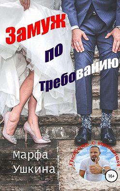 Марфа Ушкина - Замуж по требованию
