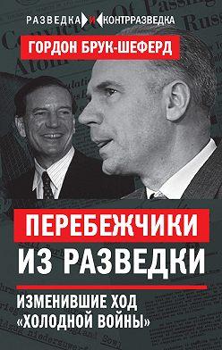 Гордон Брук-Шеферд - Перебежчики из разведки. Изменившие ход «холодной войны»