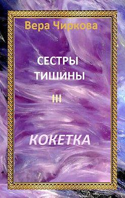 Вера Чиркова - Сестры Тишины. Кокетка
