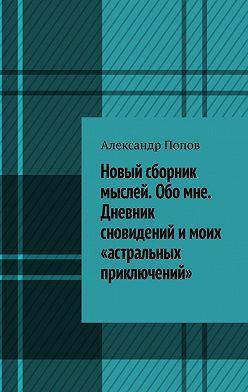 Александр Попов - Новый сборник мыслей. Обо мне. Дневник сновидений имоих «астральных приключений»