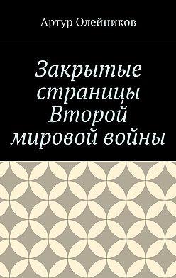 Артур Олейников - Закрытые страницы Второй мировой войны