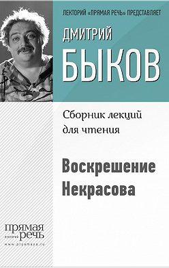 Дмитрий Быков - Воскрешение Некрасова