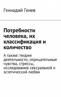 Геннадий Генев - Потребности человека, их классификация и количество. Атакже: теория деятельности, отрицательные чувства, стрессы, исследование сексуальнойи эстетической любви