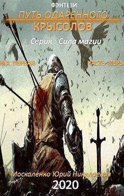Юрий Москаленко - Путь одарённого. Крысолов. Книга первая. Часть первая