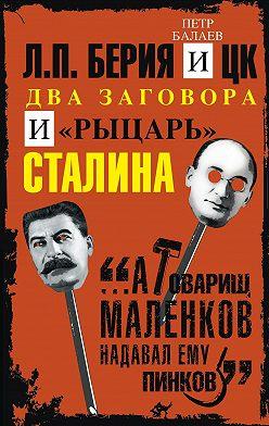 Петр Балаев - Л.П. Берия и ЦК. Два заговора и «рыцарь» Сталина