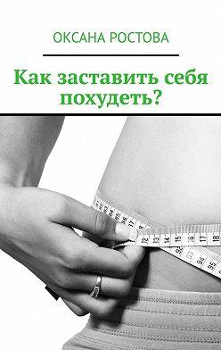 Оксана Ростова - Как заставить себя похудеть? Ценные советы для решения проблемы