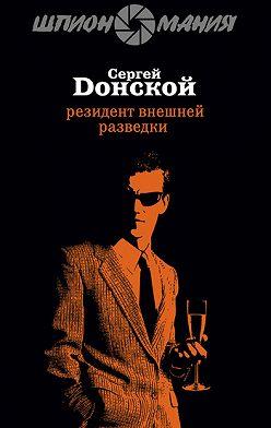 Сергей Донской - Резидент внешней разведки