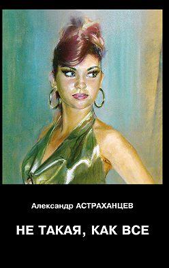 Александр Астраханцев - Не такая, как все