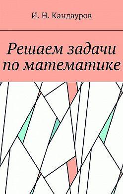 Иван Кандауров - Решаем задачи поматематике
