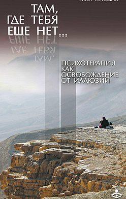 Ирина Млодик - Там, где тебя еще нет… Психотерапия как освобождение от иллюзий