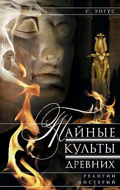С. Энгус - Тайные культы древних. Религии мистерий