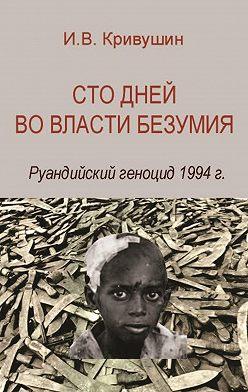 Иван Кривушин - Сто дней во власти безумия. Руандийский геноцид 1994 г.
