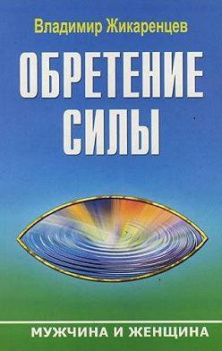 Владимир Жикаренцев - Обретение Силы. Мужчина и Женщина
