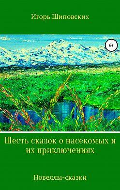 Игорь Шиповских - Шесть сказок о насекомых и их приключениях