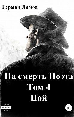 Герман Ломов - На смерть Поэта. Том 4. Цой